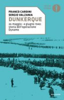 Dunkerque. 26 maggio-4 giugno 1940: storia dell'operazione Dynamo - Cardini Franco, Valzania Sergio