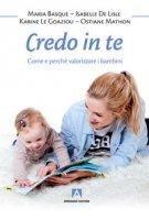 Credo in te. Come e perché valorizzare i bambini - Basque Maria, De Lisle Isabelle, Le Goaziou Karine