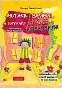 Copertina di 'Aiutare i bambini... a superare ansie o ossessioni. Attività psicoeducative con il supporto di una favola'