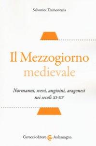 Copertina di 'Il Mezzogiorno medievale. Normanni, svevi, angioini, aragonesi nei secoli XI-XV'