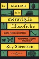 La stanza delle meraviglie filosofiche. Enigmi, problemi e paradossi per sfidare e aguzzare l'intelligenza - Sorensen Roy
