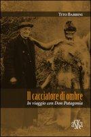 Il cacciatore di ombre. In viaggio con don Patagonia - Barbini Tito