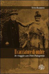 Copertina di 'Il cacciatore di ombre. In viaggio con don Patagonia'