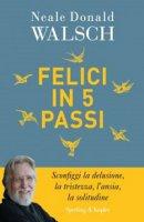 Felici in 5 passi - Neale D. Walsch