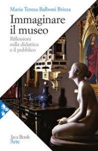 Copertina di 'Immaginare il museo. Riflessioni sulla didattica e il pubblico'