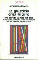 La giustizia crea futuro. Una politica ispirata alla pace e un'etica fondata sulla creazione in un mondo minacciato (gdt 1939 - Moltmann Jürgen