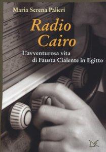 Copertina di 'Radio Cairo. L'avventurosa vita di Fausta Cialente in Egitto'