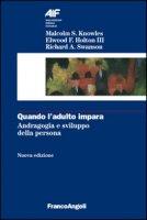 Quando l'adulto impara. Andragogia e sviluppo della persona - Knowles Malcolm, Holton Elwood F. III, Swanson Richard A.