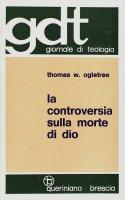 La controversia sulla morte di Dio. Esposizione e valutazione critica degli scritti di T. J. J. Altizer, W. Hamilton, P. Van Buren (gdt 018) - Ogletree Thomas W.