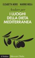 Andare per i luoghi della dieta mediterranea - Elisabetta  Moro, Marino Niola