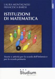 Copertina di 'Istituzioni di matematica. Teorie e attività per la scuola dell'infanzia e per la scuola primaria'