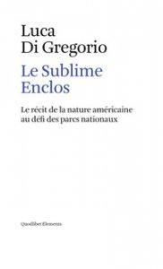 Copertina di 'Le sublime enclos. Le récit de la nature américaine au défi des parcs nationaux'