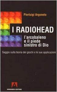 Copertina di 'I Radiohead, l'arcobaleno e il piede sinistro di Dio. Saggio sulla teoria dei giochi e le sue applicazioni'