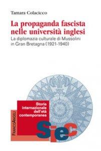 Copertina di 'La propaganda fascista nelle università inglesi. La diplomazia culturale di Mussolini in Gran Bretagna (1921-1940)'