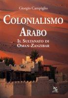 Colonialismo arabo. Il sultanato di Oman-Zanzibar - Campiglio Giorgio
