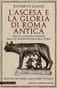 Copertina di 'L' ascesa e la gloria di Roma antica. Origini, conquiste e dominio della più grande potenza della storia. Dall'età del ferro alle guerre puniche'