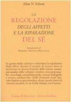 La regolazione degli affetti e la riparazione del sé - Schore Allan N.
