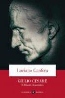 Giulio Cesare. Il dittatore democratico - Luciano Canfora