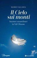 Cielo sui monti. Incontri straordinari in Val Chisone. (Il ) - Mario Allasia