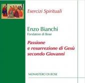 Passione e resurrezione di Gesù secondo Giovanni - Enzo Bianchi
