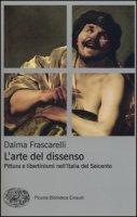 L' arte del dissenso. Pittura e libertinismi nell'Italia del Seicento - Frascarelli Dalma