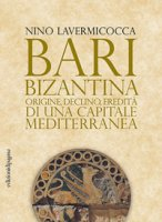 Bari bizantina. Origine, declino, eredità di una capitale mediterranea - Lavermicocca Nino