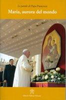 Maria, aurora del mondo - Francesco (Jorge Mario Bergoglio)