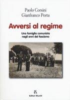 Avversi al regime. Una famiglia comunista negli anni del fascismo - Corsini Paolo, Porta Gianfranco