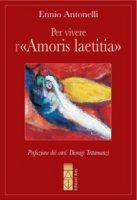 Per vivere l'«Amoris laetitia» - Ennio Antonelli