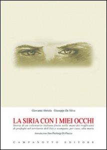 Copertina di 'La Siria con i miei occhi. Storia di un volontario italiano finito nelle mani dei trafficanti di profughi nel territorio dell'Isis e scampato, per caso, alla morte'