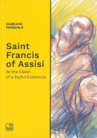 Saint Francis of Assisi. At the dawn of a joyful existence - Gianluigi Pasquale