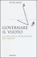 Governare il vuoto. La fine della democrazia dei partiti - Mair Peter