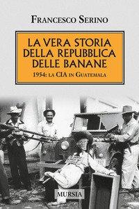 Copertina di 'La vera storia della Repubblica delle banane. 1954: la CIA in Guatemala'