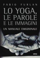 Lo yoga, le parole e le immagini. Un manuale emozionale - Furlan Fabio