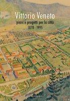 Vittorio Veneto. Piani e progetti per la città 1878-1995 - Marson Anna, Baccichet Moreno, Basso Matteo