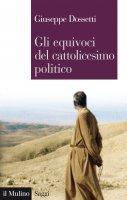 Gli equivoci del cattolicesimo politico - Giuseppe Dossetti