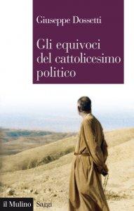 Copertina di 'Gli equivoci del cattolicesimo politico'