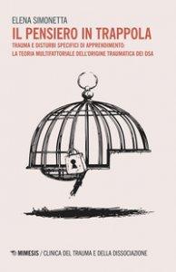 Copertina di 'Il pensiero in trappola. Trauma e disturbi specifici di apprendimento: la teoria multifattoriale dell'origine traumatica dei DSA'