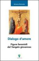 Dialogo d'amore.Figure femminili del Vangelo giovanneo - Arianna Rotondo