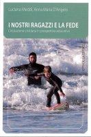Nostri ragazzi e la fede. L'iniziazione cristiana in prospettiva educativa (I) - Luciano Meddi, Anna Maria D'Angelo