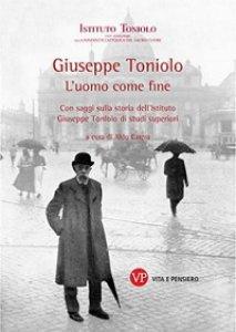 Copertina di 'Giuseppe Toniolo. L'uomo come fine. Con saggi sulla storia dell'Istituto Giuseppe Toniolo di studi superiori'