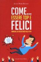 Come... essere top e felici. Manuale di resistenza alla vita - Renaud Julian Marie
