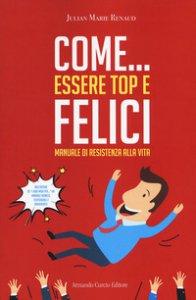 Copertina di 'Come... essere top e felici. Manuale di resistenza alla vita'