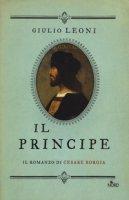 Il principe. Il romanzo di Cesare Borgia - Leoni Giulio