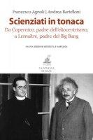 Scienziati in tonaca. Da Copernico, padre dell'eliocentrismo, a Lemaître, padre del Big Bang - Agnoli Francesco, Bartelloni Andrea