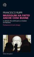 Mussolini ha fatto anche cose buone. Le idiozie che continuano a circolare sul fascismo - Filippi Francesco