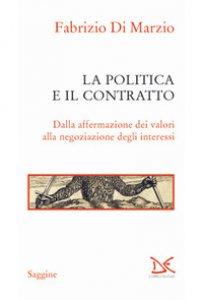 Copertina di 'La politica e il contratto. Dalla affermazione dei valori alla negoziazione degli interessi'
