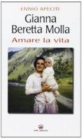 Gianna Beretta Molla. Amare la vita - Apeciti Ennio