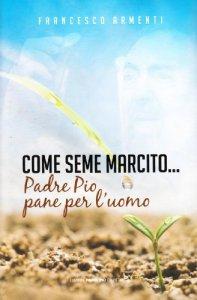 Copertina di 'Come seme marcito... Padre Pio pane per l'uomo'