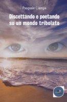 Discettando e poetando su un mondo tribolato - Ciampa Pasquale
